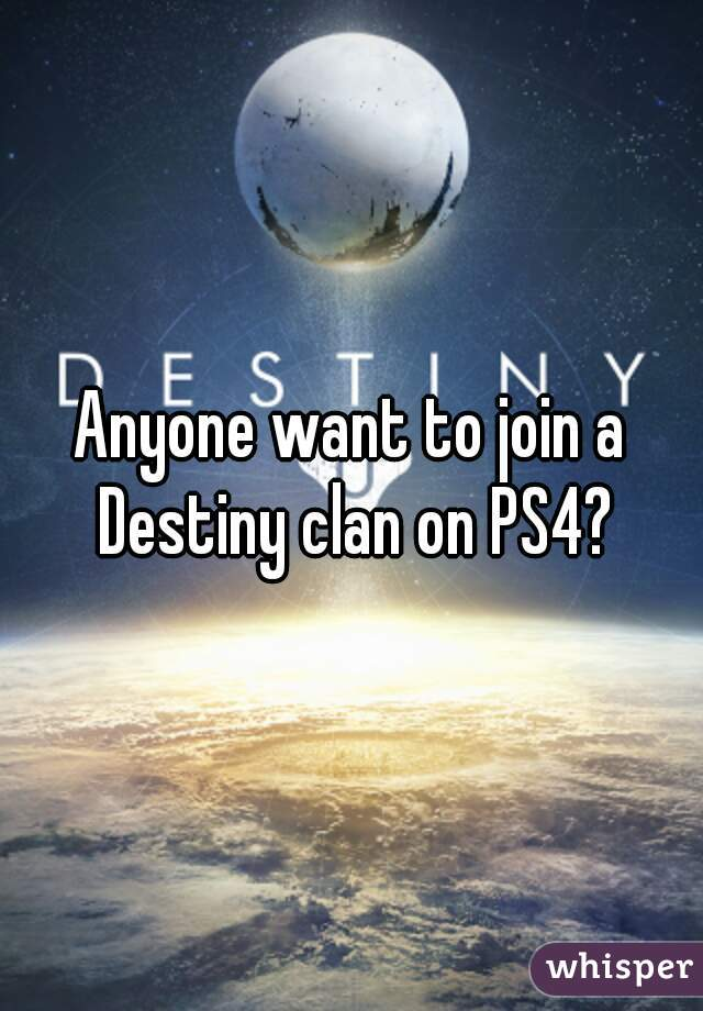 Anyone want to join a Destiny clan on PS4?