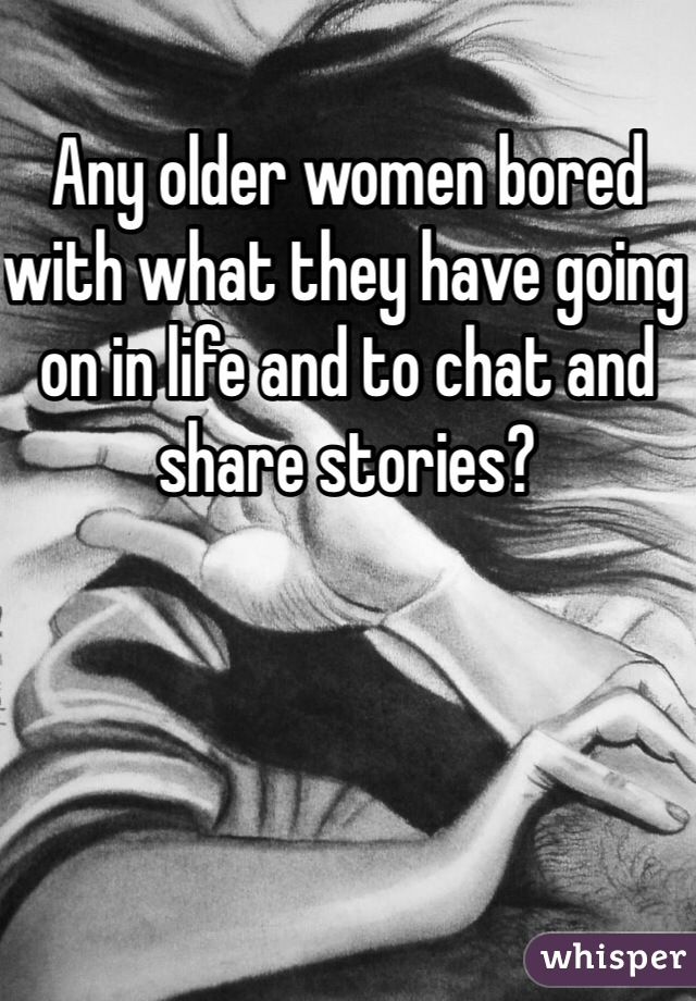 Any older women bored with what they have going on in life and to chat and share stories?