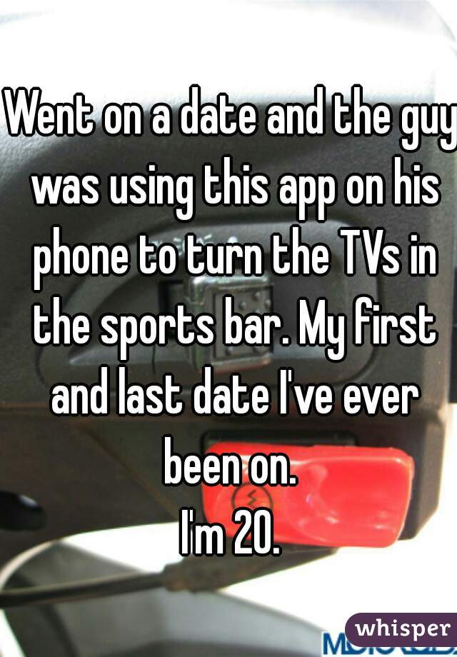 Went on a date and the guy was using this app on his phone to turn the TVs in the sports bar. My first and last date I've ever been on.  I'm 20.