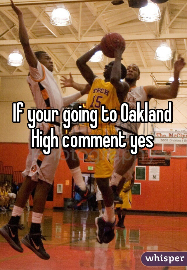 If your going to Oakland High comment yes
