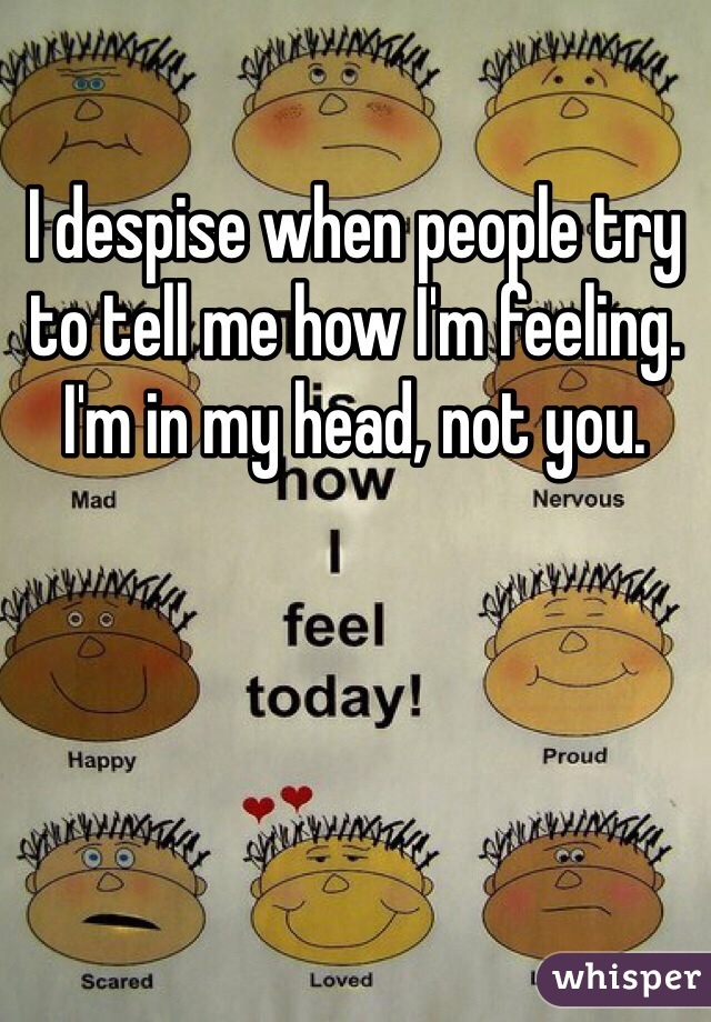 I despise when people try to tell me how I'm feeling. I'm in my head, not you.