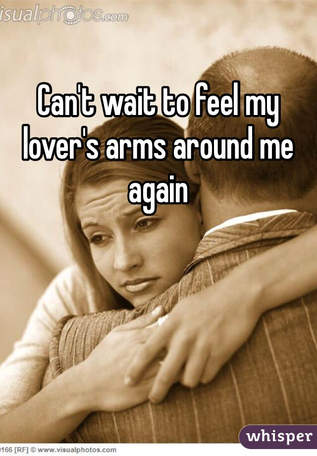 Can't wait to feel my lover's arms around me again