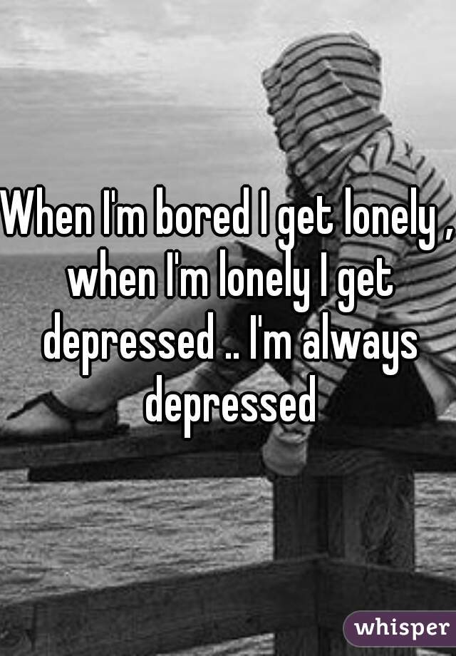 When I'm bored I get lonely , when I'm lonely I get depressed .. I'm always depressed