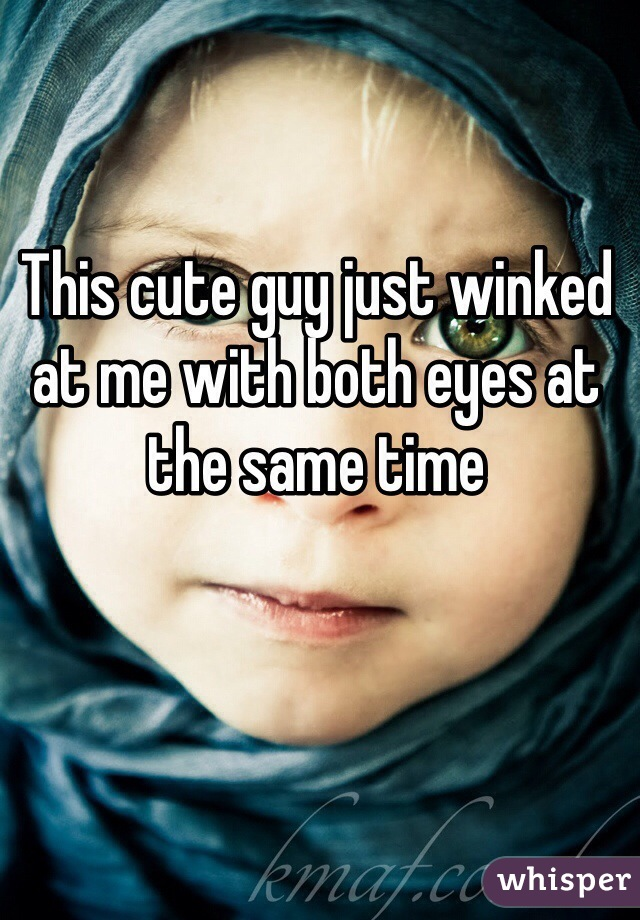 This cute guy just winked at me with both eyes at the same time
