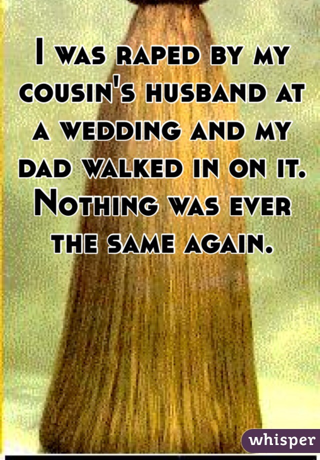 I was raped by my cousin's husband at a wedding and my dad walked in on it. Nothing was ever the same again.