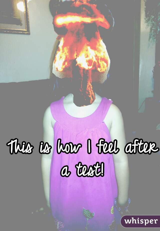 This is how I feel after a test!