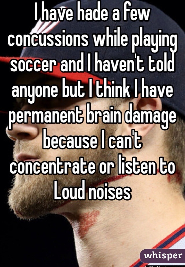 I have hade a few concussions while playing soccer and I haven't told anyone but I think I have permanent brain damage because I can't concentrate or listen to Loud noises