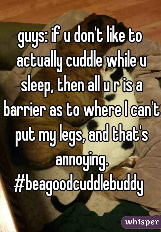 guys: if u don't like to actually cuddle while u sleep, then all u r is a barrier as to where I can't put my legs, and that's annoying. #beagoodcuddlebuddy