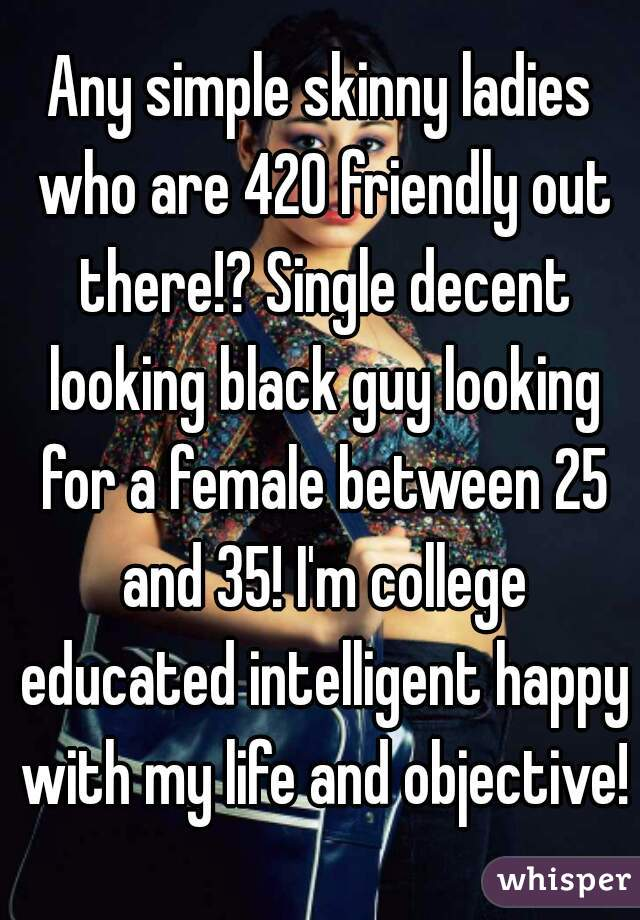 Any simple skinny ladies who are 420 friendly out there!? Single decent looking black guy looking for a female between 25 and 35! I'm college educated intelligent happy with my life and objective!
