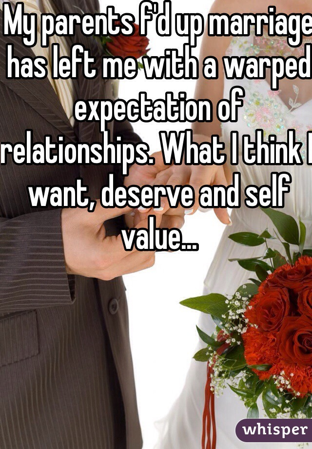 My parents f'd up marriage has left me with a warped expectation of relationships. What I think I want, deserve and self value...