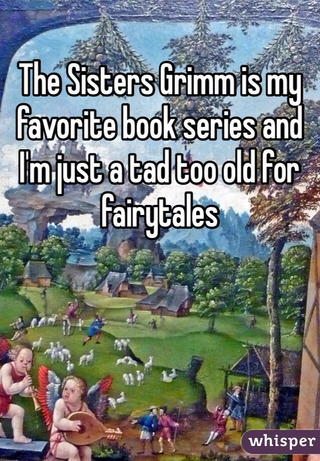 The Sisters Grimm is my favorite book series and I'm just a tad too old for fairytales