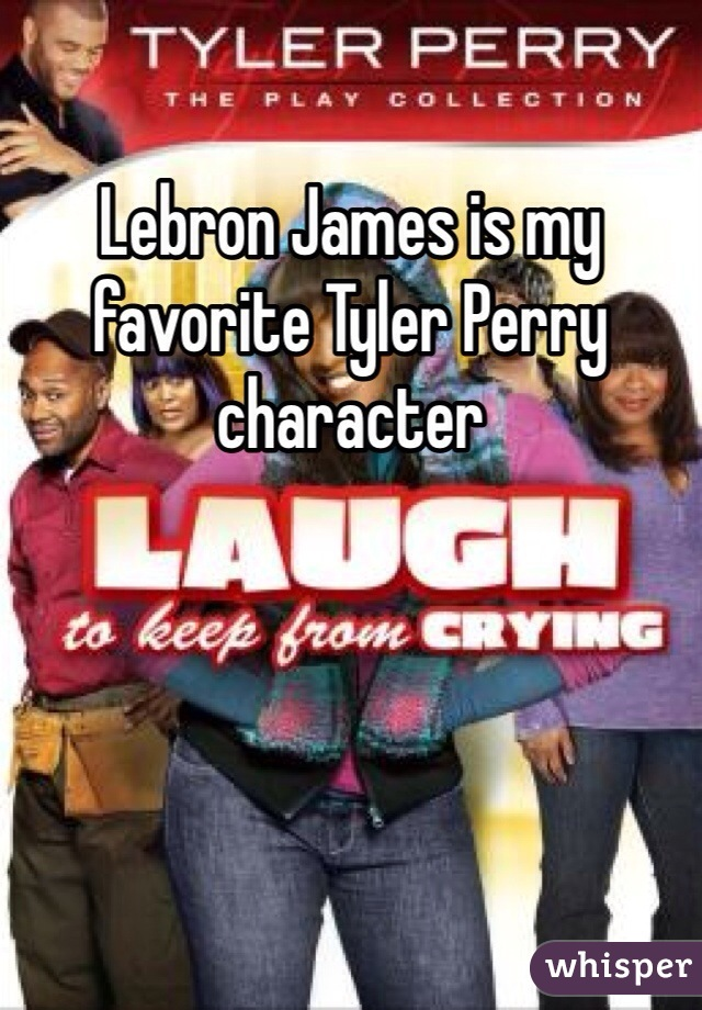 Lebron James is my favorite Tyler Perry character