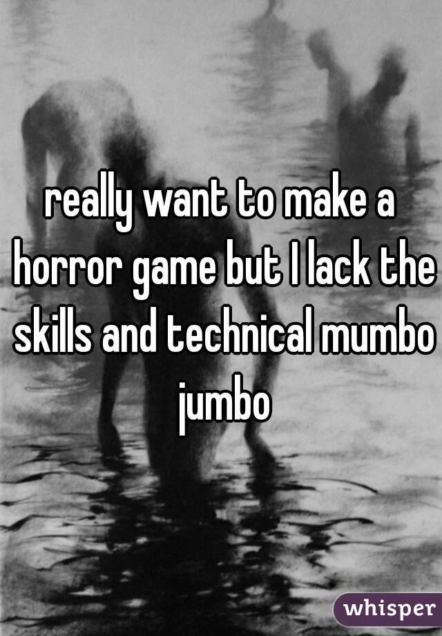 really want to make a horror game but I lack the skills and technical mumbo jumbo