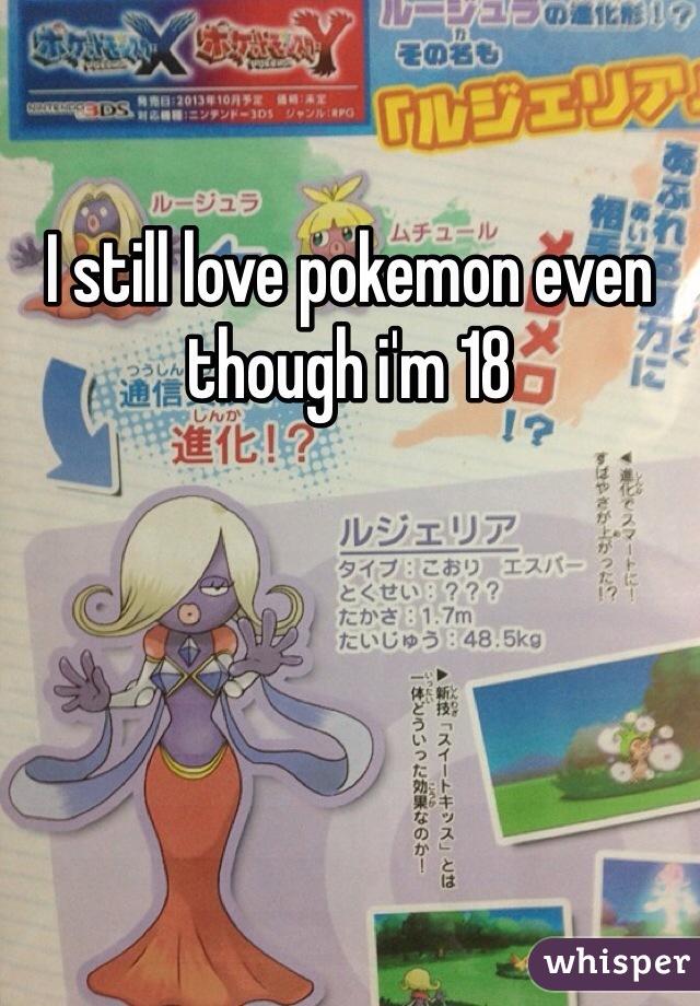 I still love pokemon even though i'm 18
