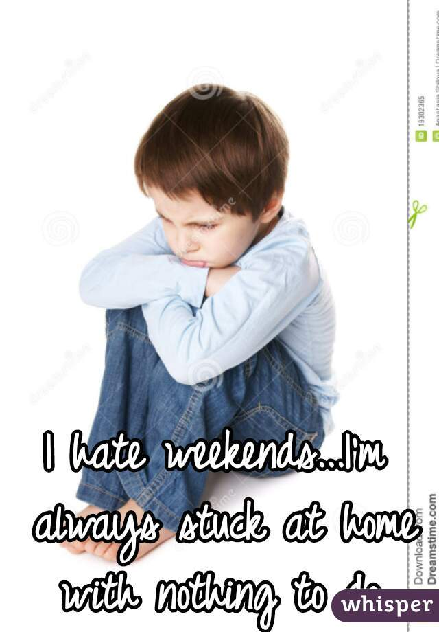 I hate weekends...I'm always stuck at home with nothing to do.