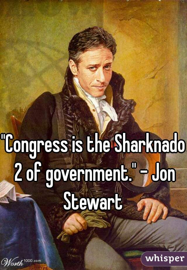 """Congress is the Sharknado 2 of government."" - Jon Stewart"
