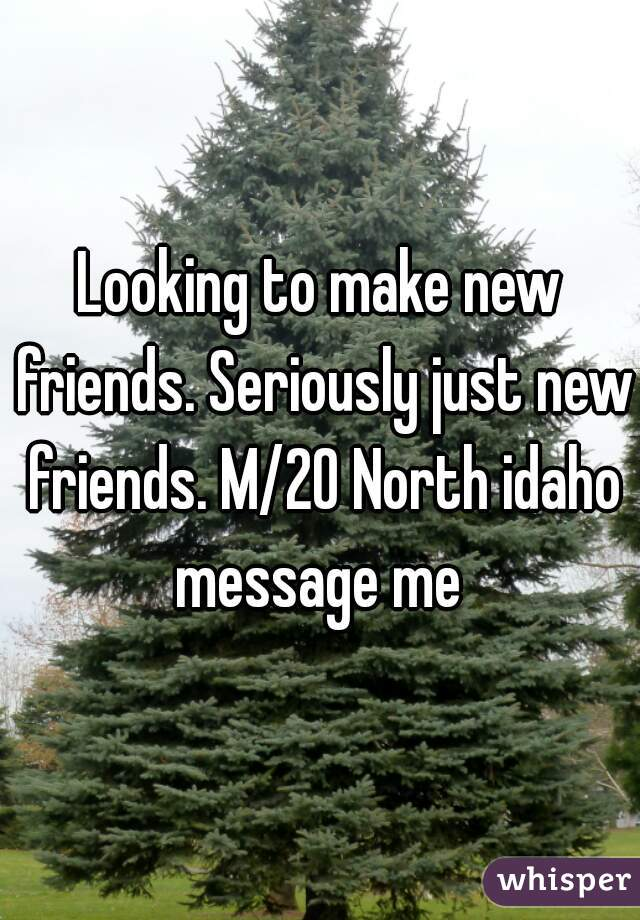 Looking to make new friends. Seriously just new friends. M/20 North idaho message me