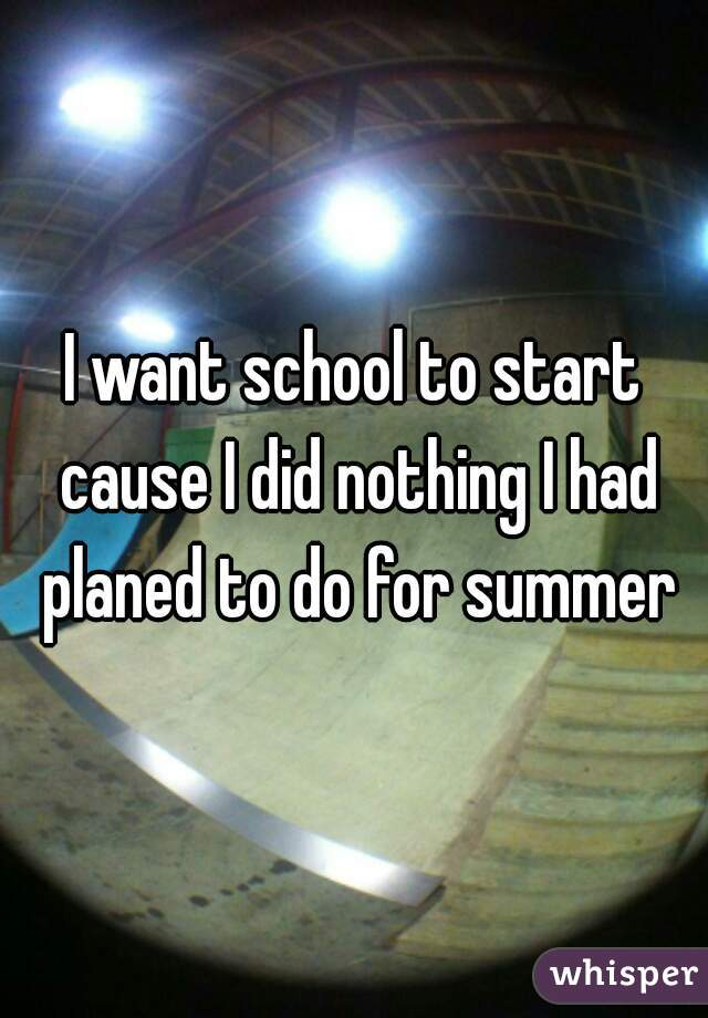 I want school to start cause I did nothing I had planed to do for summer