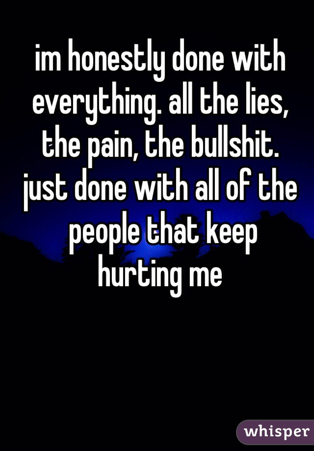 im honestly done with  everything. all the lies,  the pain, the bullshit.  just done with all of the  people that keep  hurting me