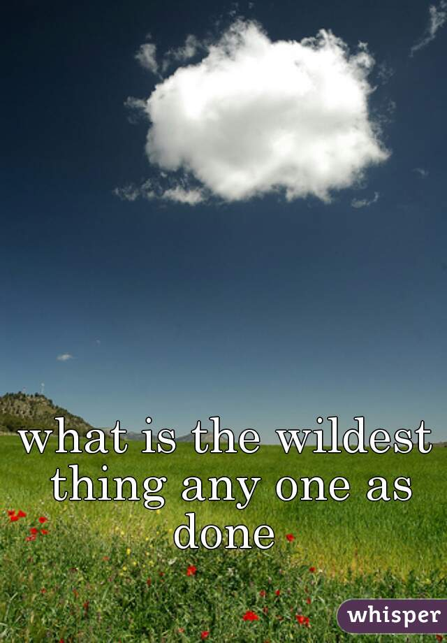 what is the wildest thing any one as done