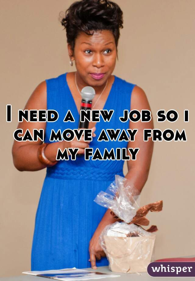 I need a new job so i can move away from my family