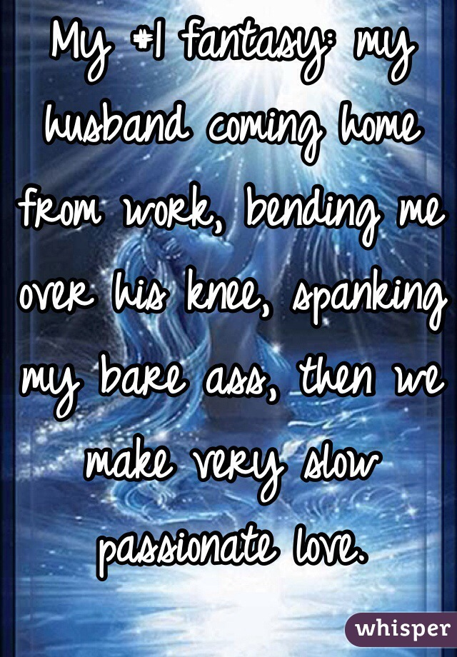 My #1 fantasy: my husband coming home from work, bending me over his knee, spanking my bare ass, then we make very slow passionate love.