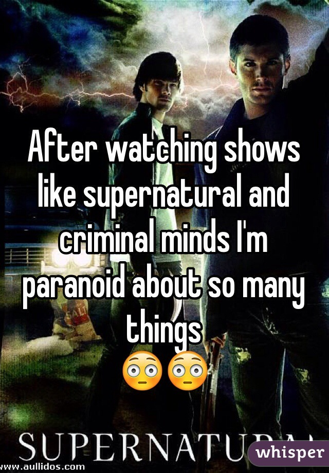 After watching shows like supernatural and criminal minds I'm paranoid about so many things  😳😳