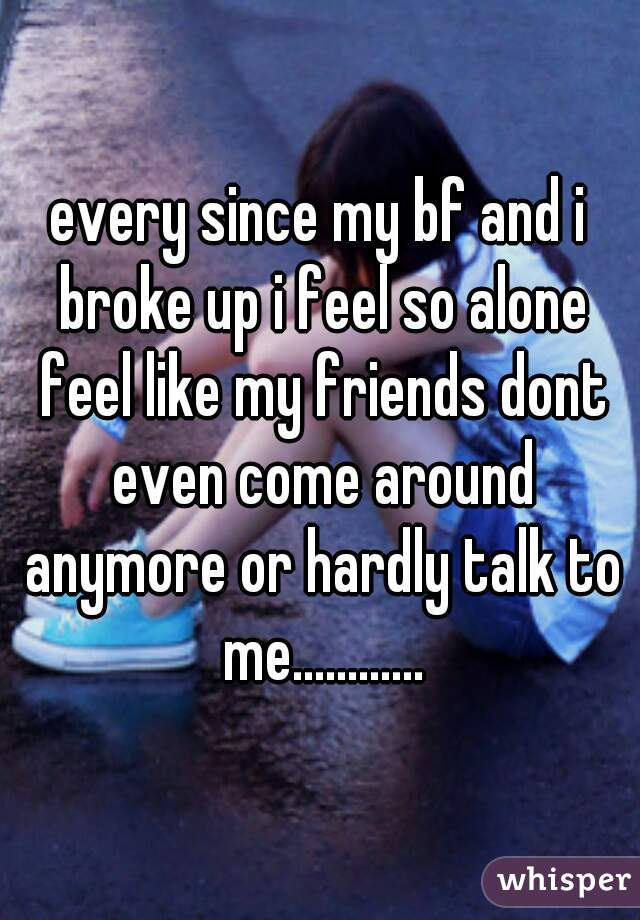 every since my bf and i broke up i feel so alone feel like my friends dont even come around anymore or hardly talk to me............