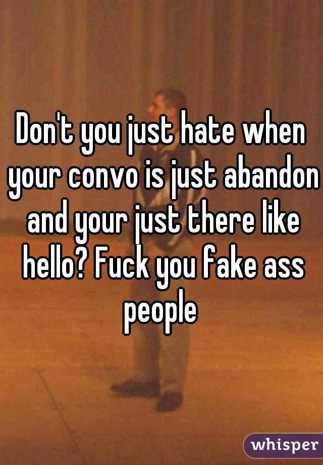 Don't you just hate when your convo is just abandon and your just there like hello? Fuck you fake ass people