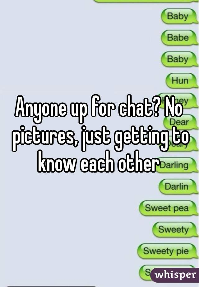 Anyone up for chat? No pictures, just getting to know each other