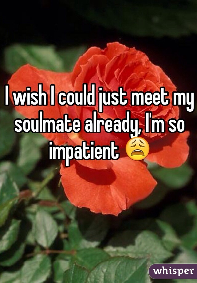 I wish I could just meet my soulmate already, I'm so impatient 😩
