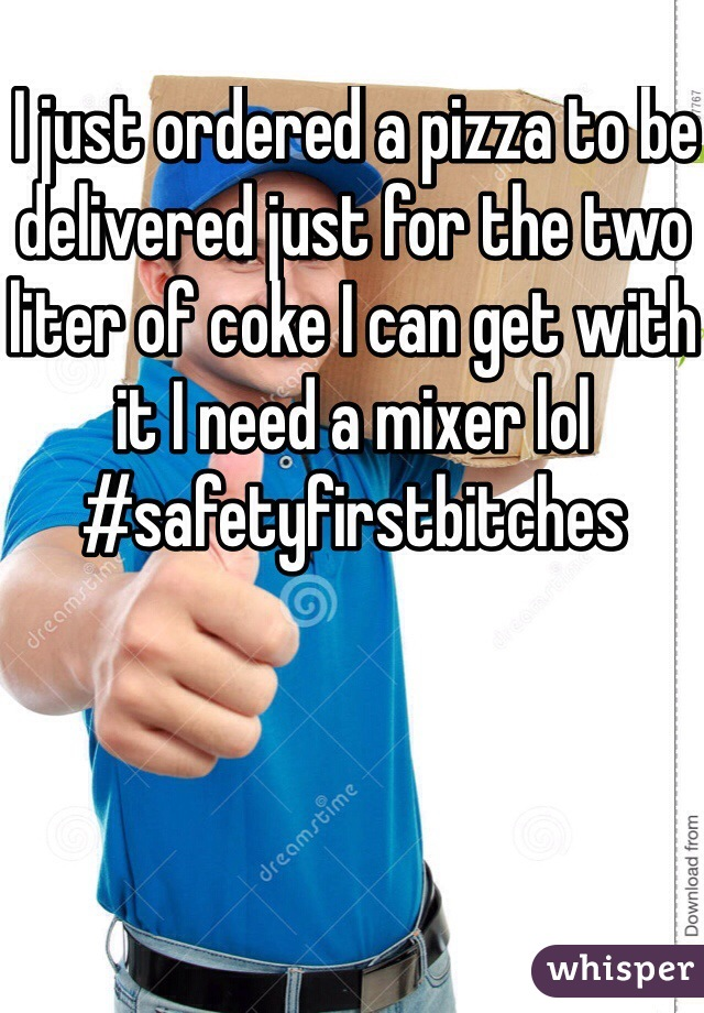 I just ordered a pizza to be delivered just for the two liter of coke I can get with it I need a mixer lol #safetyfirstbitches
