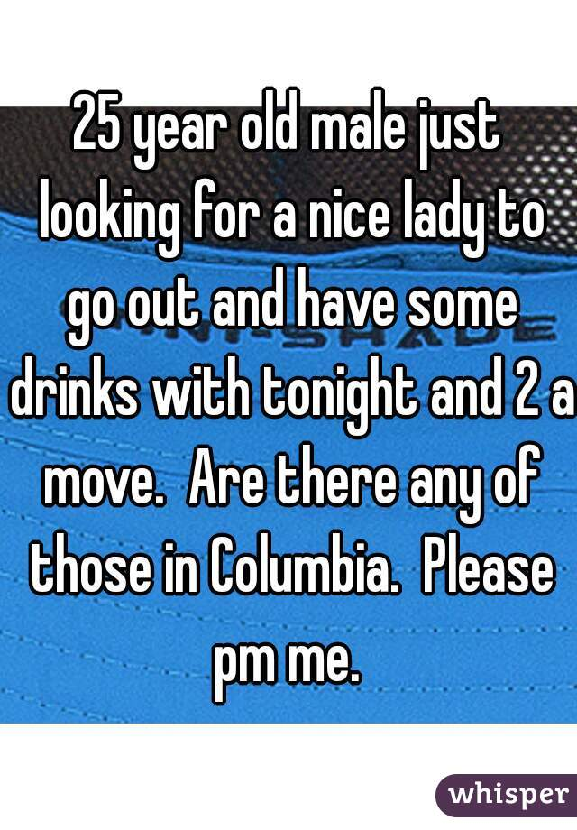 25 year old male just looking for a nice lady to go out and have some drinks with tonight and 2 a move.  Are there any of those in Columbia.  Please pm me.