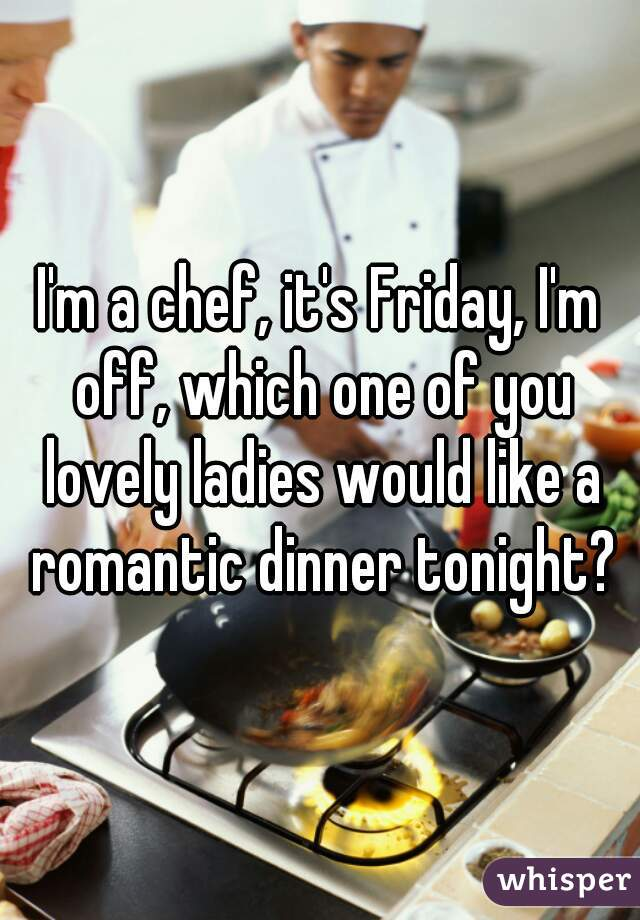 I'm a chef, it's Friday, I'm off, which one of you lovely ladies would like a romantic dinner tonight?