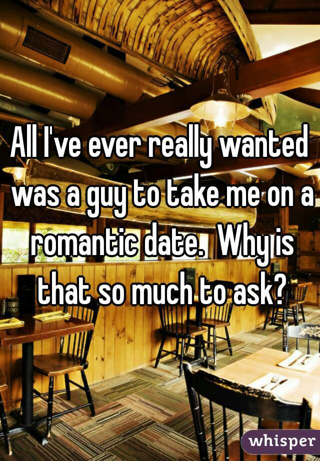 All I've ever really wanted was a guy to take me on a romantic date.  Why is that so much to ask?