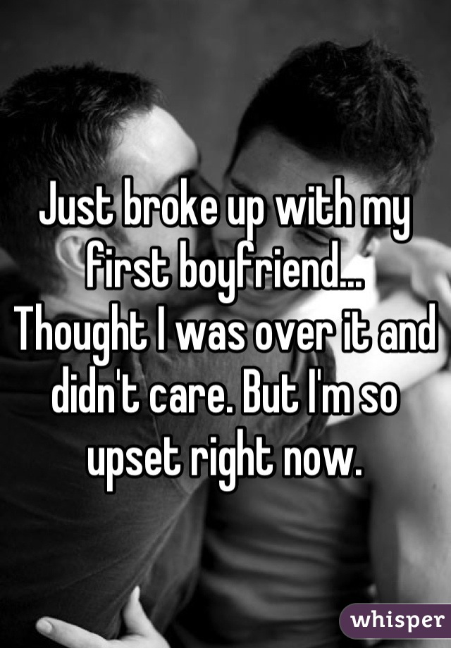 Just broke up with my first boyfriend... Thought I was over it and didn't care. But I'm so upset right now.