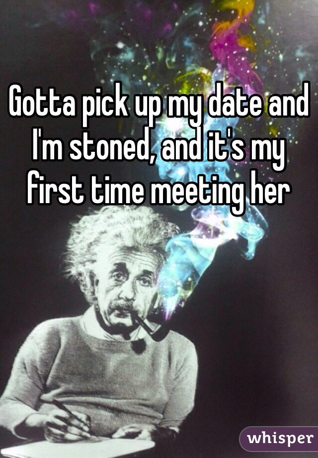 Gotta pick up my date and I'm stoned, and it's my first time meeting her