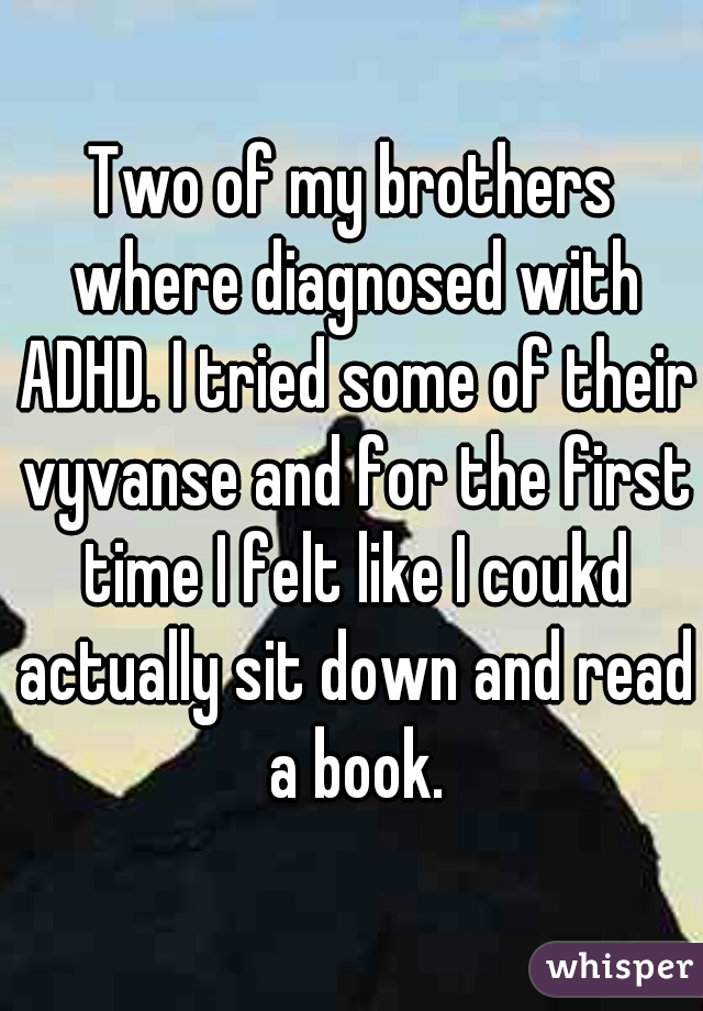 Two of my brothers where diagnosed with ADHD. I tried some of their vyvanse and for the first time I felt like I coukd actually sit down and read a book.