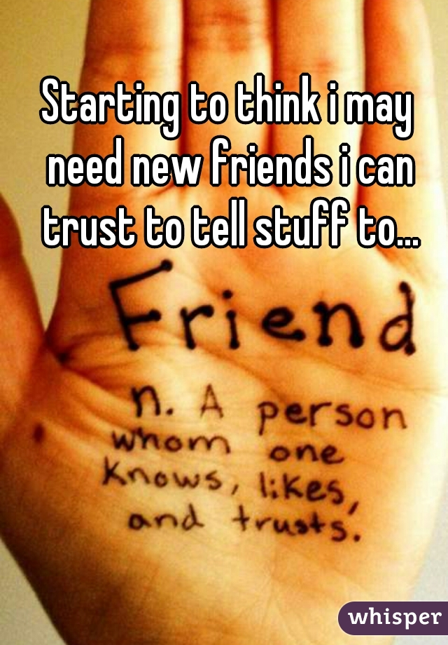 Starting to think i may need new friends i can trust to tell stuff to...
