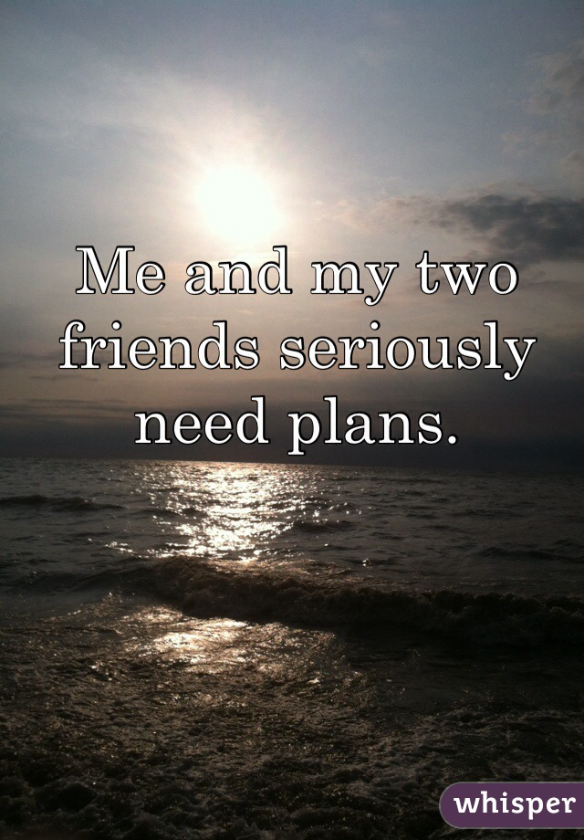 Me and my two friends seriously need plans.