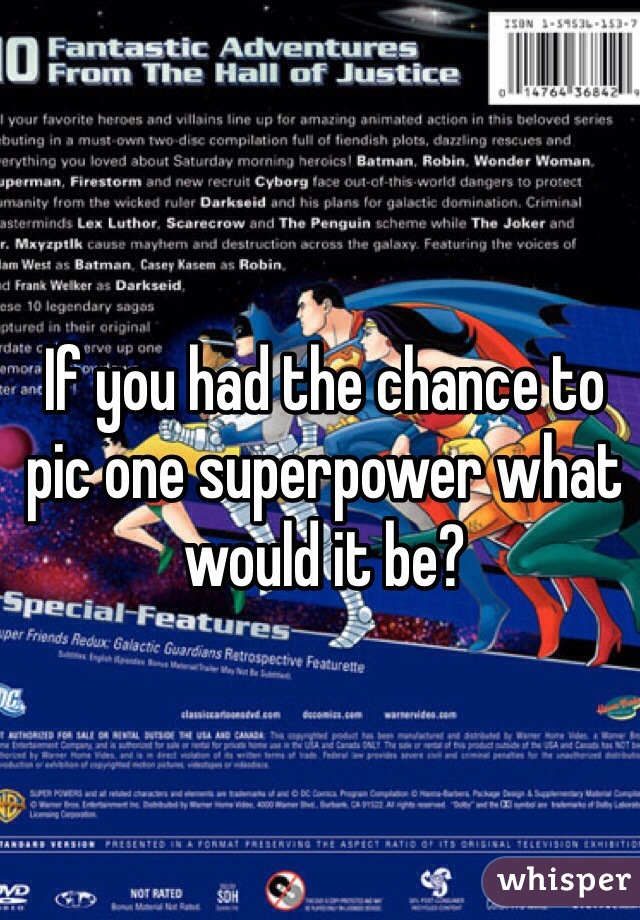 If you had the chance to pic one superpower what would it be?