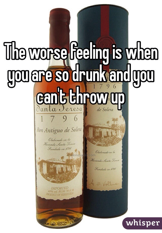 The worse feeling is when you are so drunk and you can't throw up
