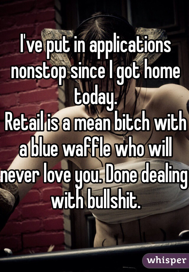 I've put in applications nonstop since I got home today. Retail is a mean bitch with a blue waffle who will never love you. Done dealing with bullshit.