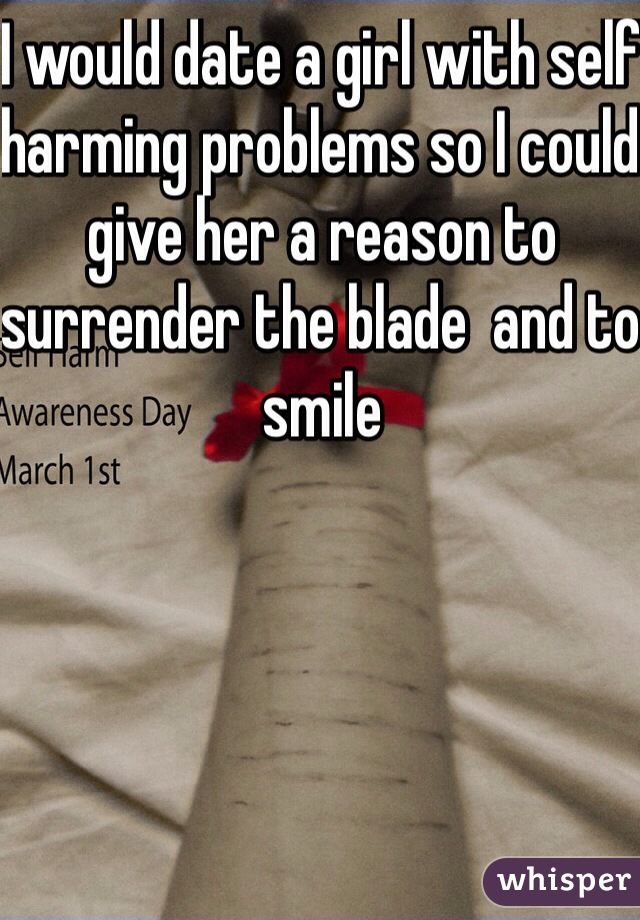 I would date a girl with self harming problems so I could give her a reason to surrender the blade  and to smile