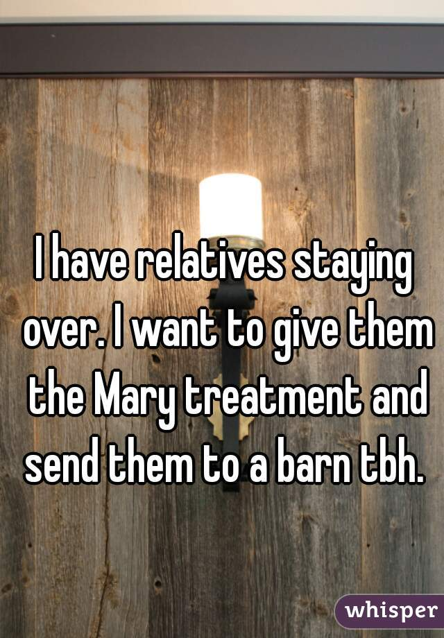 I have relatives staying over. I want to give them the Mary treatment and send them to a barn tbh.