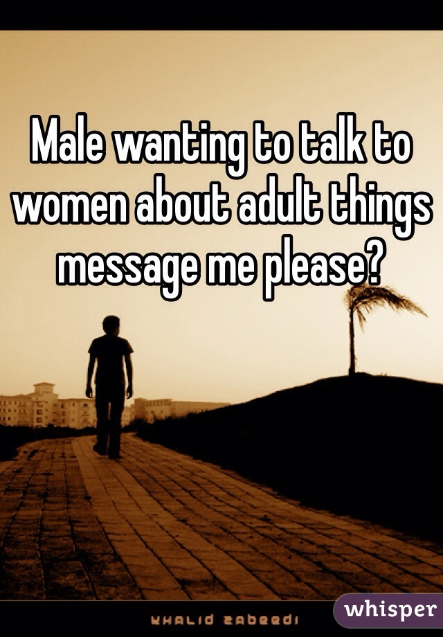 Male wanting to talk to women about adult things message me please?