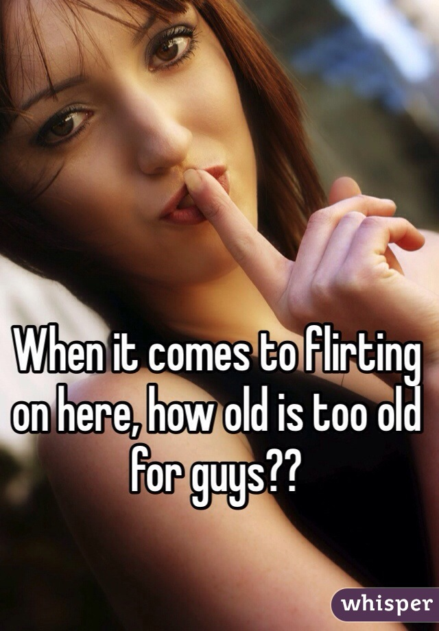 When it comes to flirting on here, how old is too old for guys??