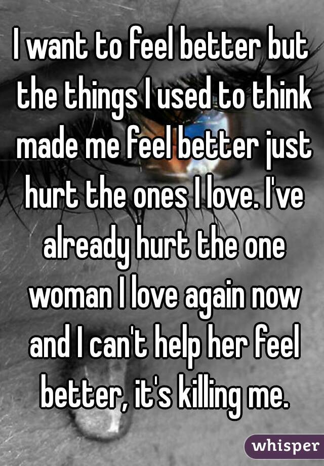 I want to feel better but the things I used to think made me feel better just hurt the ones I love. I've already hurt the one woman I love again now and I can't help her feel better, it's killing me.