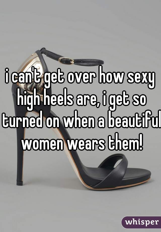 i can't get over how sexy high heels are, i get so turned on when a beautiful women wears them!