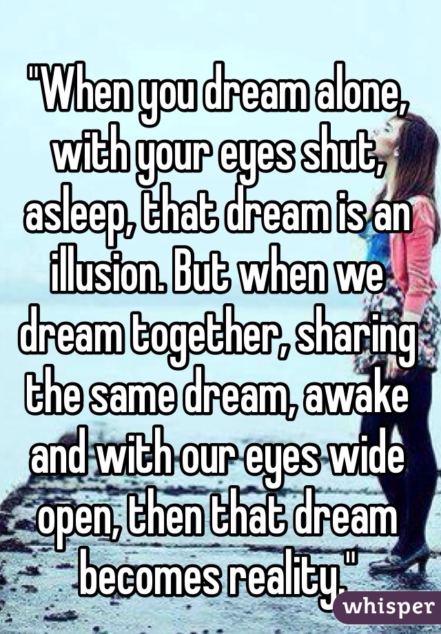 """""""When you dream alone, with your eyes shut, asleep, that dream is an illusion. But when we dream together, sharing the same dream, awake and with our eyes wide open, then that dream becomes reality."""""""